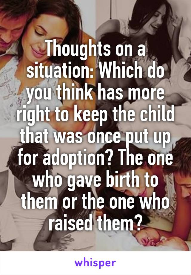 Thoughts on a situation: Which do you think has more right to keep the child that was once put up for adoption? The one who gave birth to them or the one who raised them?