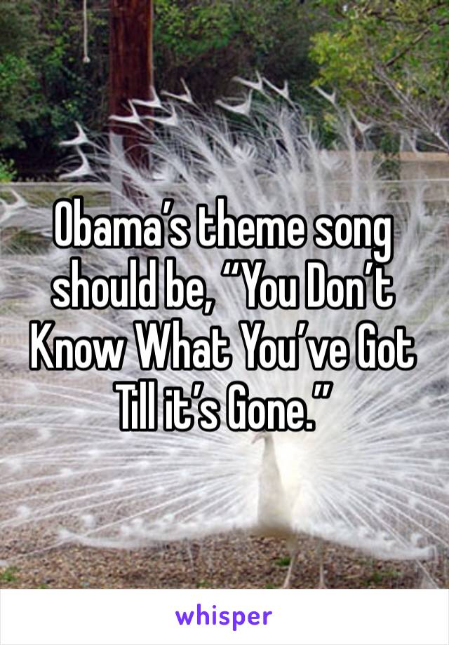 """Obama's theme song should be, """"You Don't Know What You've Got Till it's Gone."""""""