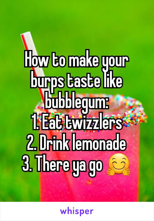 How to make your burps taste like bubblegum: 1. Eat twizzlers 2. Drink lemonade 3. There ya go 🤗