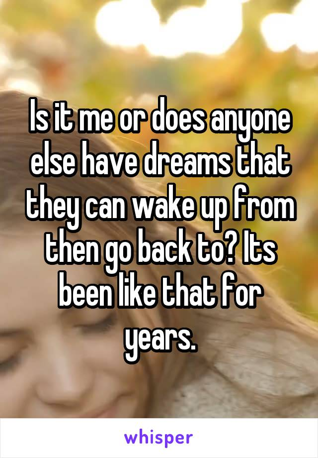 Is it me or does anyone else have dreams that they can wake up from then go back to? Its been like that for years.