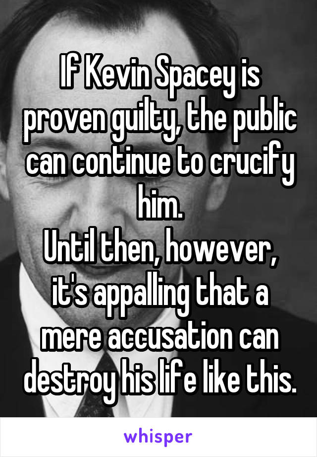 If Kevin Spacey is proven guilty, the public can continue to crucify him. Until then, however, it's appalling that a mere accusation can destroy his life like this.
