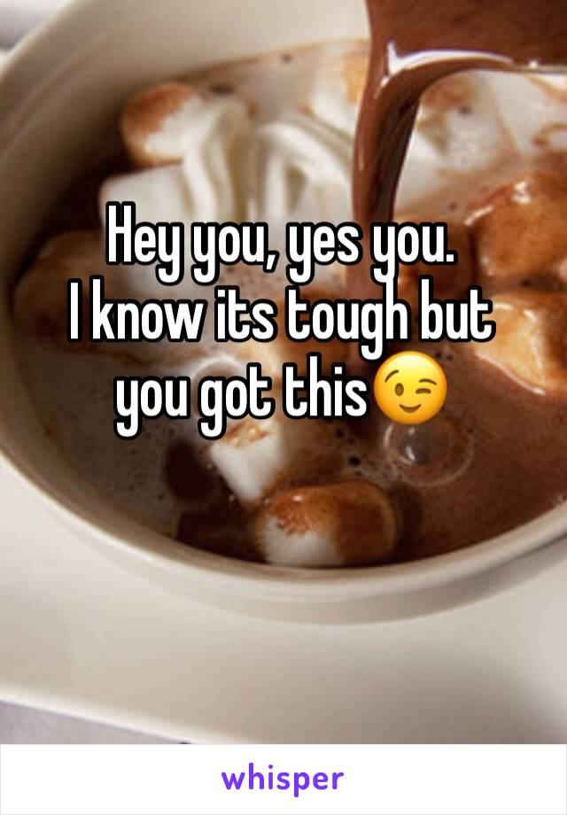 Hey you, yes you. I know its tough but you got this😉