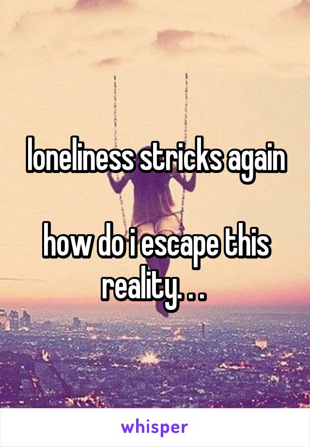 loneliness stricks again  how do i escape this reality. . .