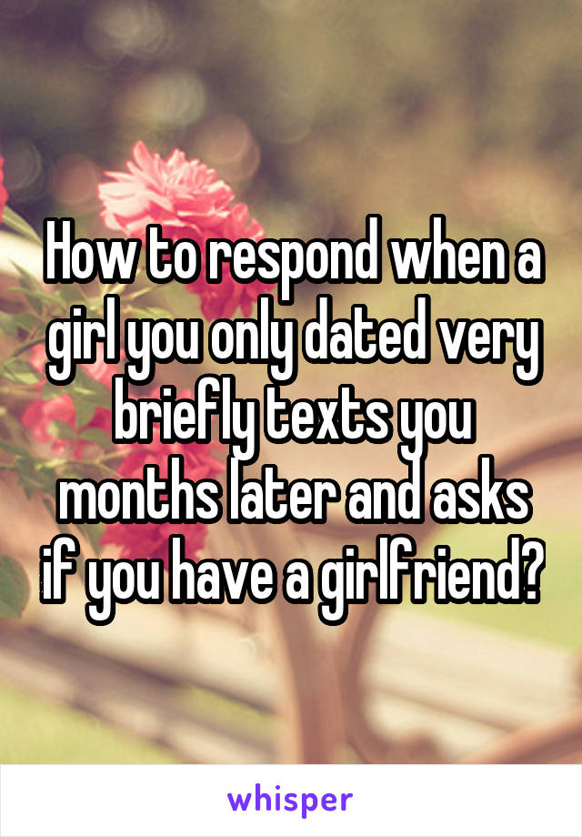 How to respond when a girl you only dated very briefly texts you months later and asks if you have a girlfriend?