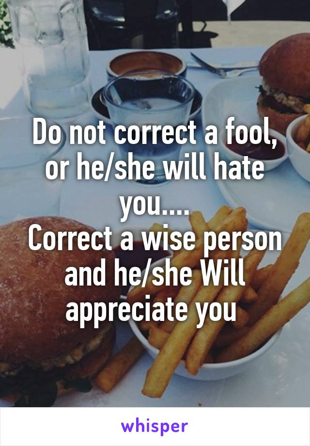 Do not correct a fool, or he/she will hate you.... Correct a wise person and he/she Will appreciate you