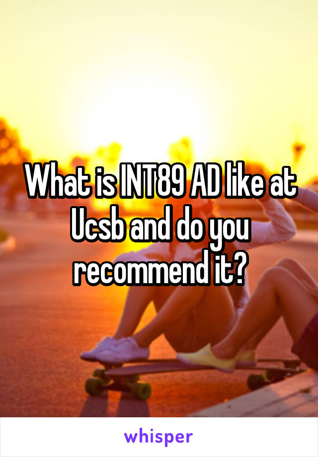 What is INT89 AD like at Ucsb and do you recommend it?