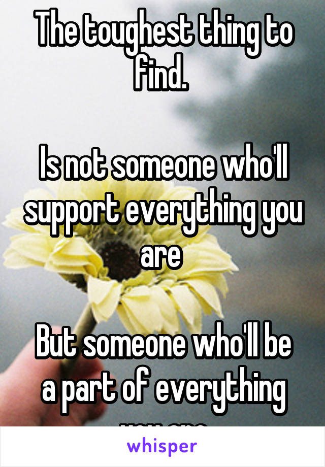 The toughest thing to find.   Is not someone who'll support everything you are   But someone who'll be a part of everything you are
