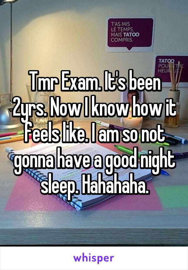 Tmr Exam. It's been 2yrs. Now I know how it feels like. I am so not gonna have a good night sleep. Hahahaha.