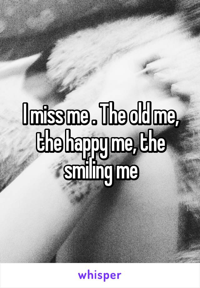 I miss me . The old me, the happy me, the smiling me