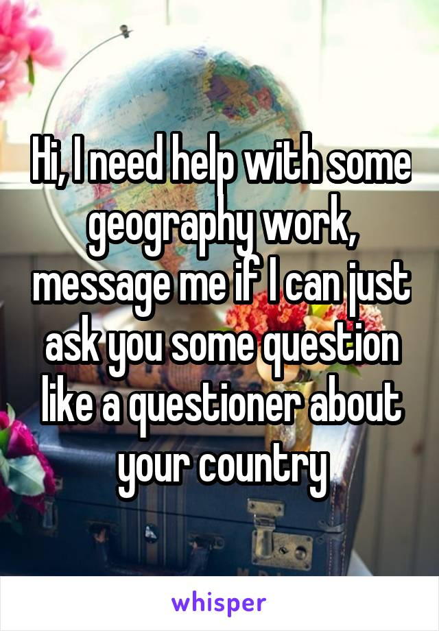 Hi, I need help with some geography work, message me if I can just ask you some question like a questioner about your country