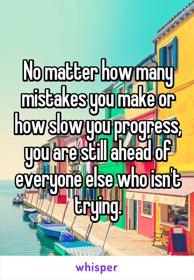 No matter how many mistakes you make or how slow you progress, you are still ahead of everyone else who isn't trying.