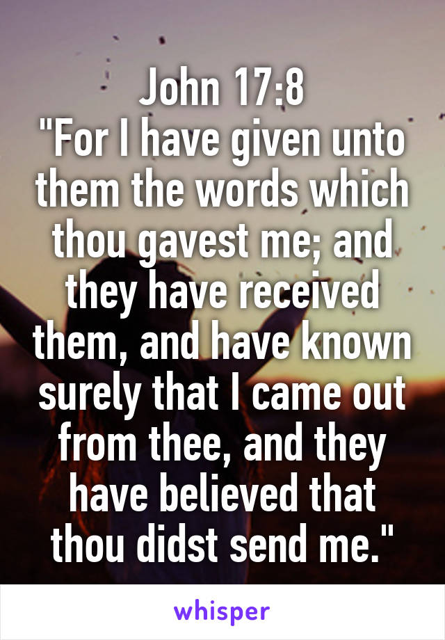 """John 17:8 """"For I have given unto them the words which thou gavest me; and they have received them, and have known surely that I came out from thee, and they have believed that thou didst send me."""""""