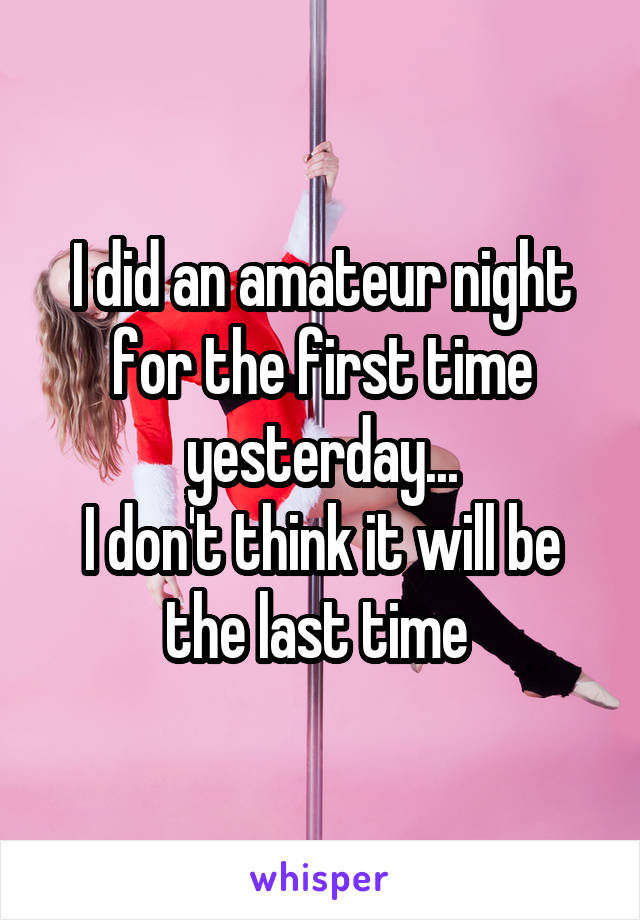 I did an amateur night for the first time yesterday... I don't think it will be the last time