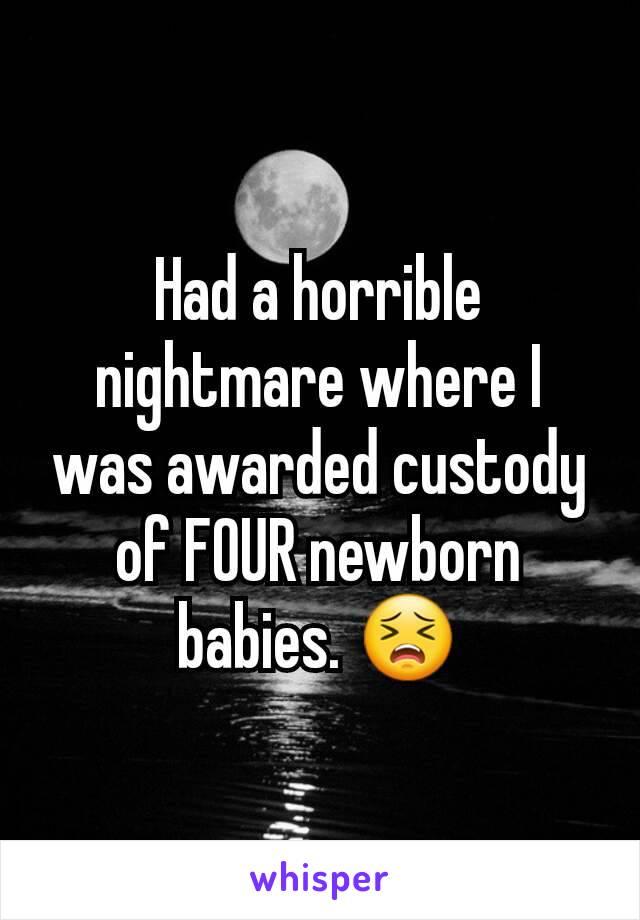 Had a horrible nightmare where I was awarded custody of FOUR newborn babies. 😣