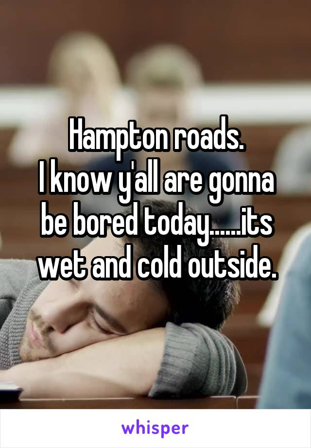 Hampton roads. I know y'all are gonna be bored today......its wet and cold outside.
