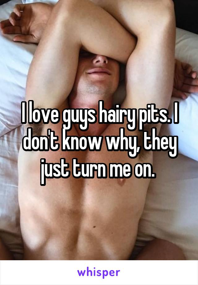 I love guys hairy pits. I don't know why, they just turn me on.