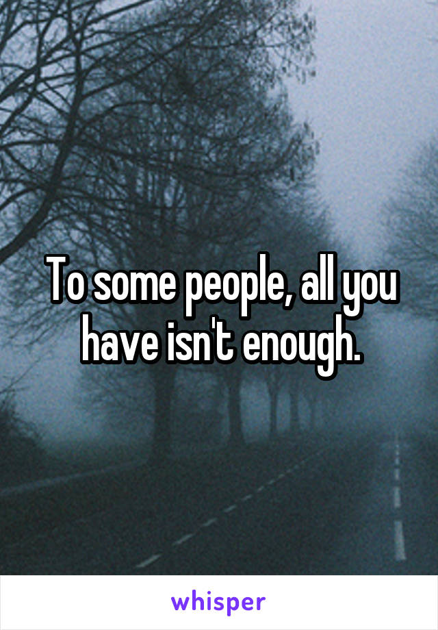 To some people, all you have isn't enough.