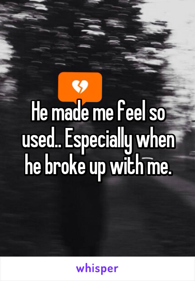He made me feel so used.. Especially when he broke up with me.