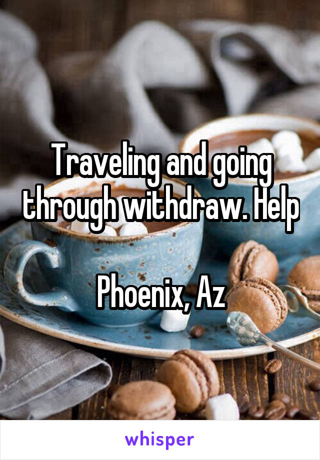 Traveling and going through withdraw. Help  Phoenix, Az