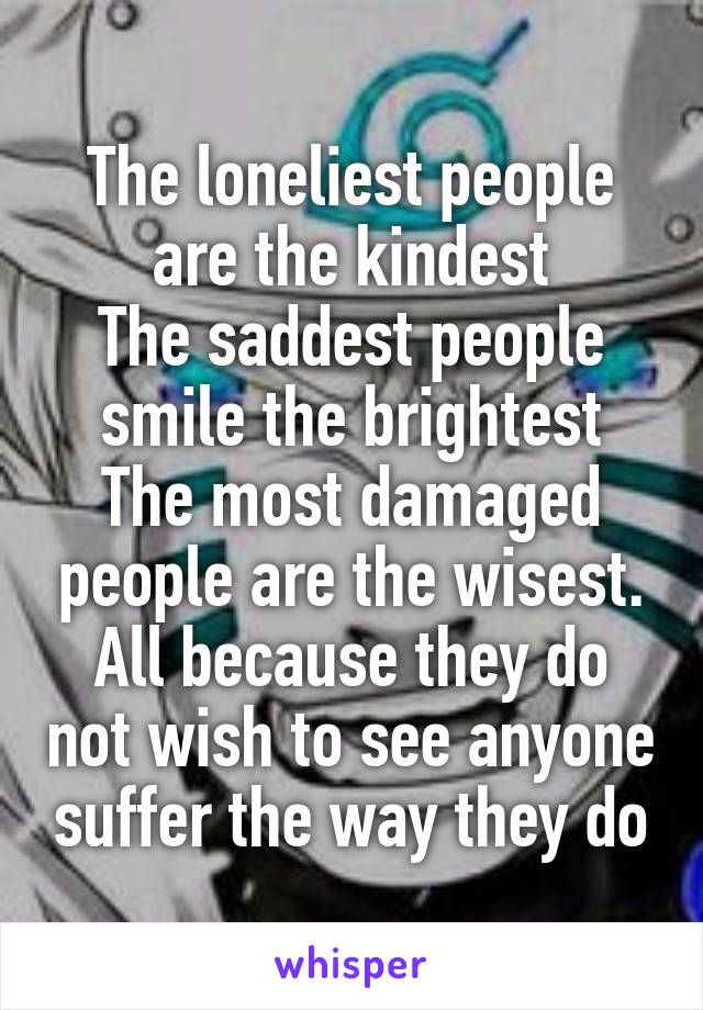 The loneliest people are the kindest The saddest people smile the brightest The most damaged people are the wisest. All because they do not wish to see anyone suffer the way they do