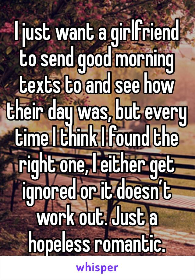 I just want a girlfriend to send good morning texts to and see how their day was, but every time I think I found the right one, I either get ignored or it doesn't work out. Just a hopeless romantic.