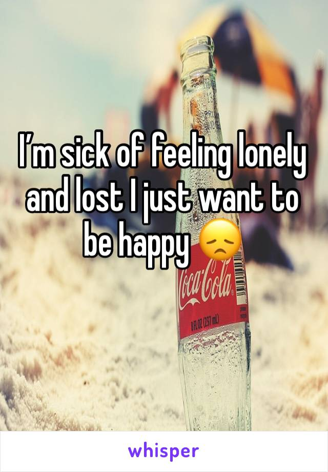 I'm sick of feeling lonely and lost I just want to be happy 😞