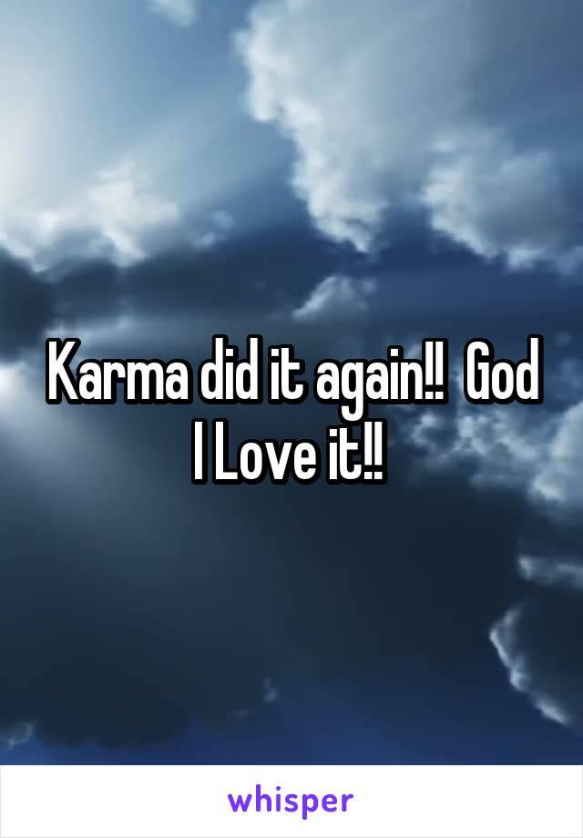Karma did it again!!  God I Love it!!
