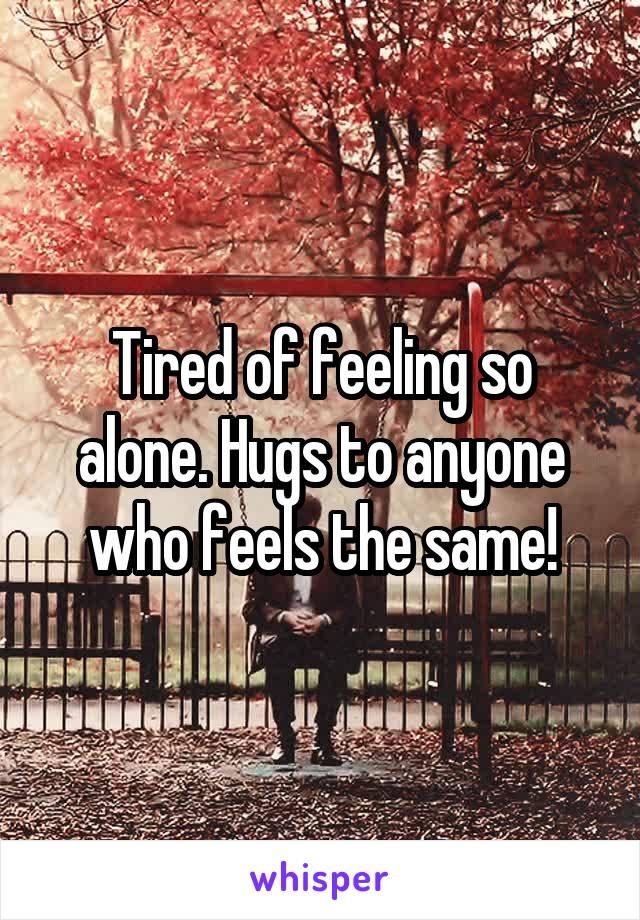 Tired of feeling so alone. Hugs to anyone who feels the same!