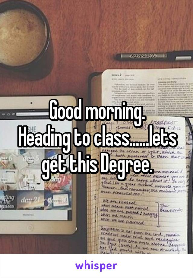 Good morning. Heading to class......lets get this Degree.