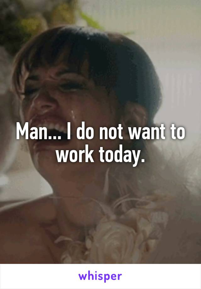 Man... I do not want to work today.