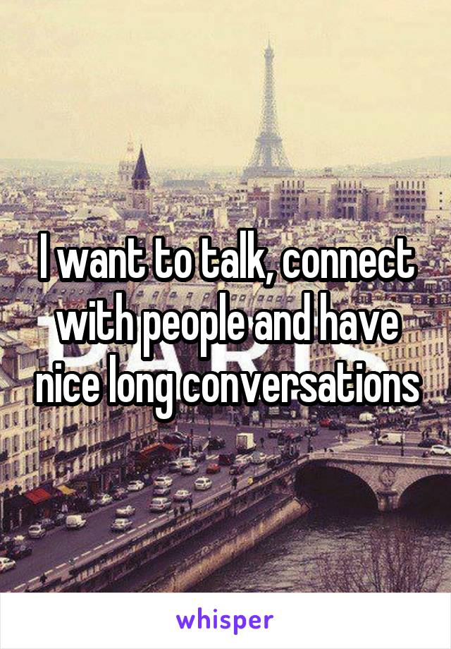 I want to talk, connect with people and have nice long conversations