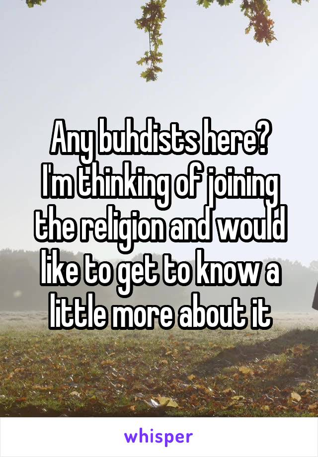 Any buhdists here? I'm thinking of joining the religion and would like to get to know a little more about it
