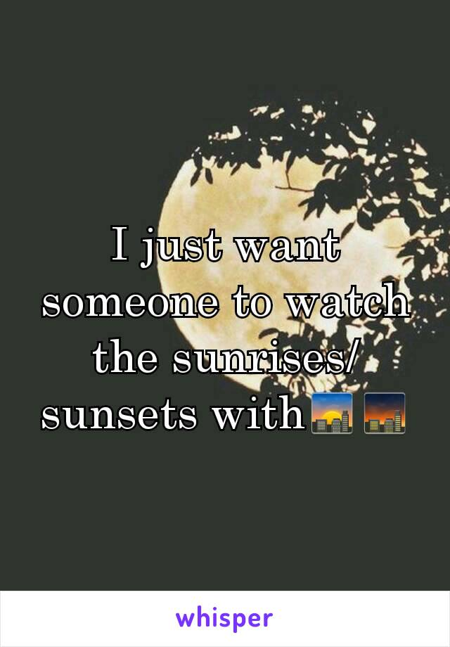 I just want someone to watch the sunrises/sunsets with🌇🌆