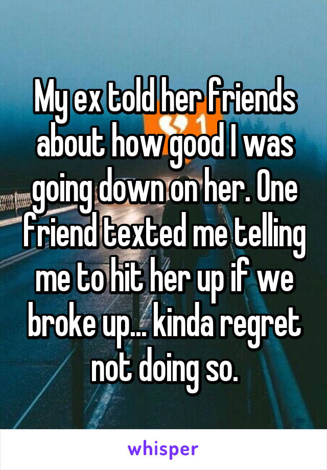 My ex told her friends about how good I was going down on her. One friend texted me telling me to hit her up if we broke up... kinda regret not doing so.