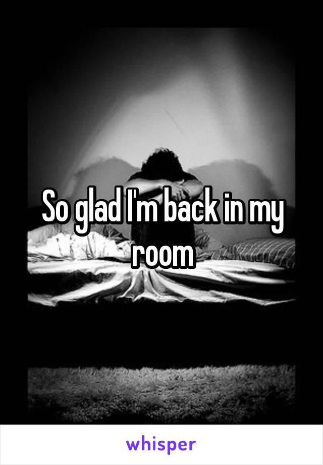 So glad I'm back in my room