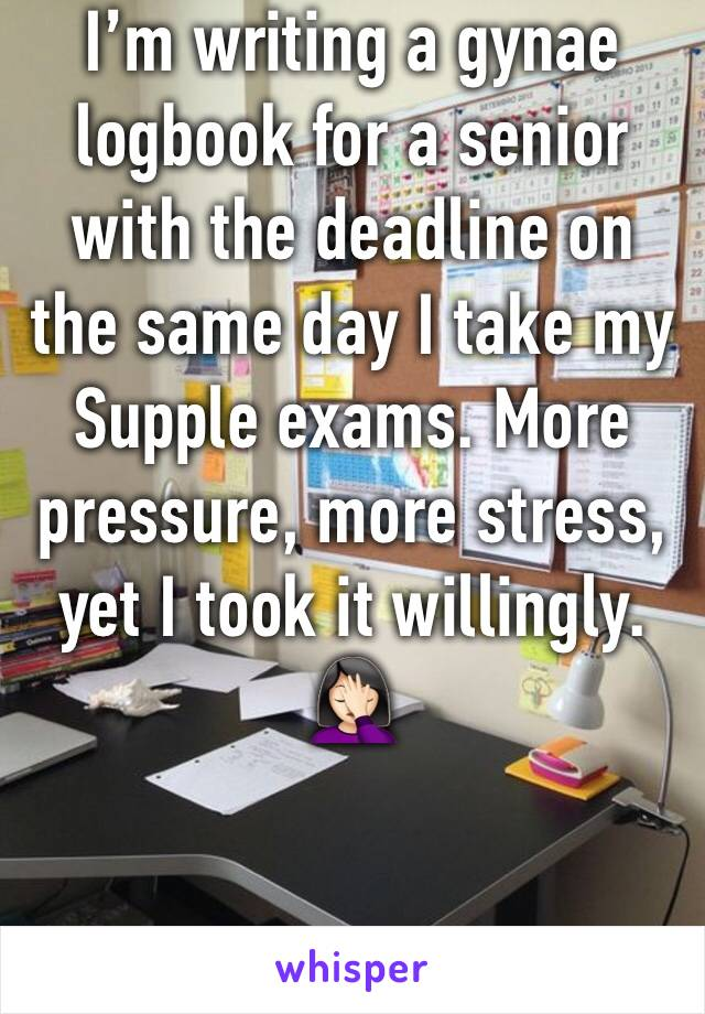 I'm writing a gynae logbook for a senior with the deadline on the same day I take my Supple exams. More pressure, more stress, yet I took it willingly. 🤦🏻‍♀️