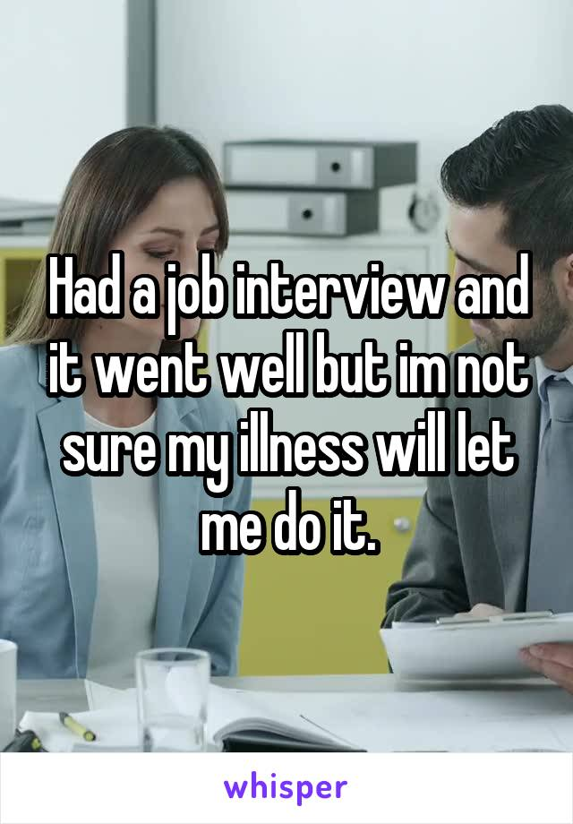 Had a job interview and it went well but im not sure my illness will let me do it.