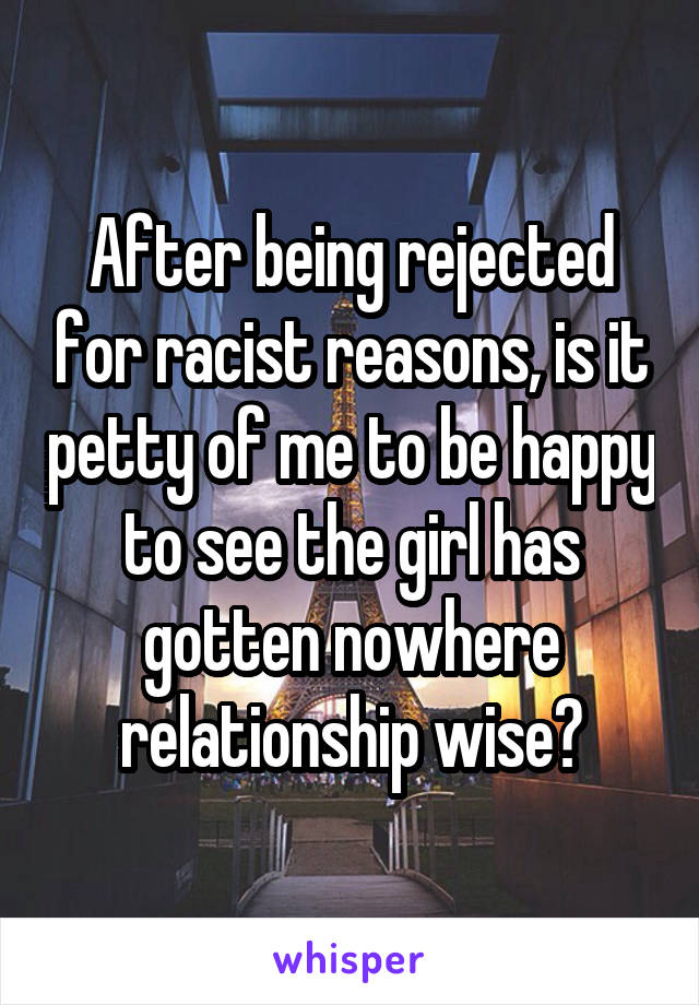 After being rejected for racist reasons, is it petty of me to be happy to see the girl has gotten nowhere relationship wise?
