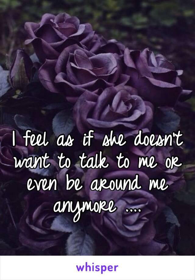 I feel as if she doesn't want to talk to me or even be around me anymore ....