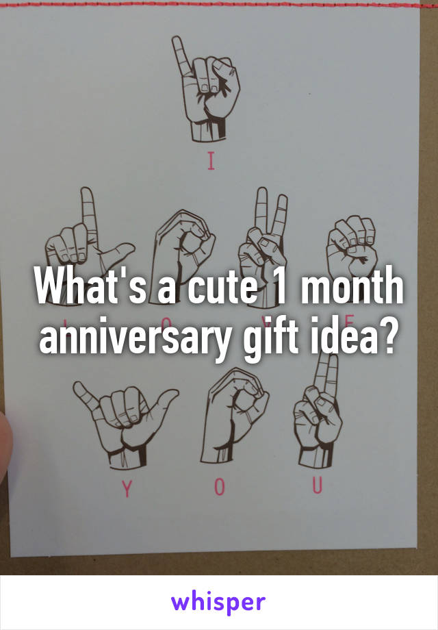 What's a cute 1 month anniversary gift idea?