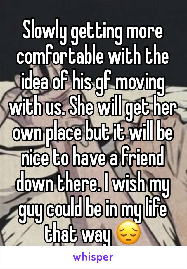 Slowly getting more comfortable with the idea of his gf moving with us. She will get her own place but it will be nice to have a friend down there. I wish my guy could be in my life that way 😔