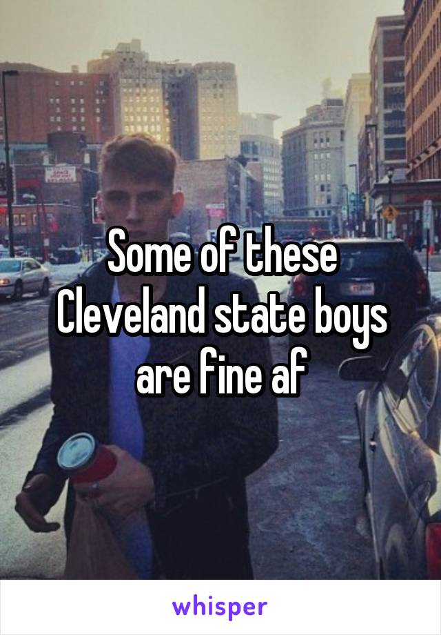 Some of these Cleveland state boys are fine af