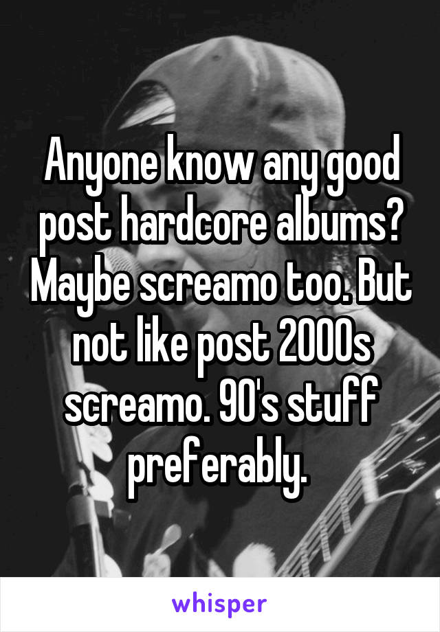 Anyone know any good post hardcore albums? Maybe screamo too. But not like post 2000s screamo. 90's stuff preferably.