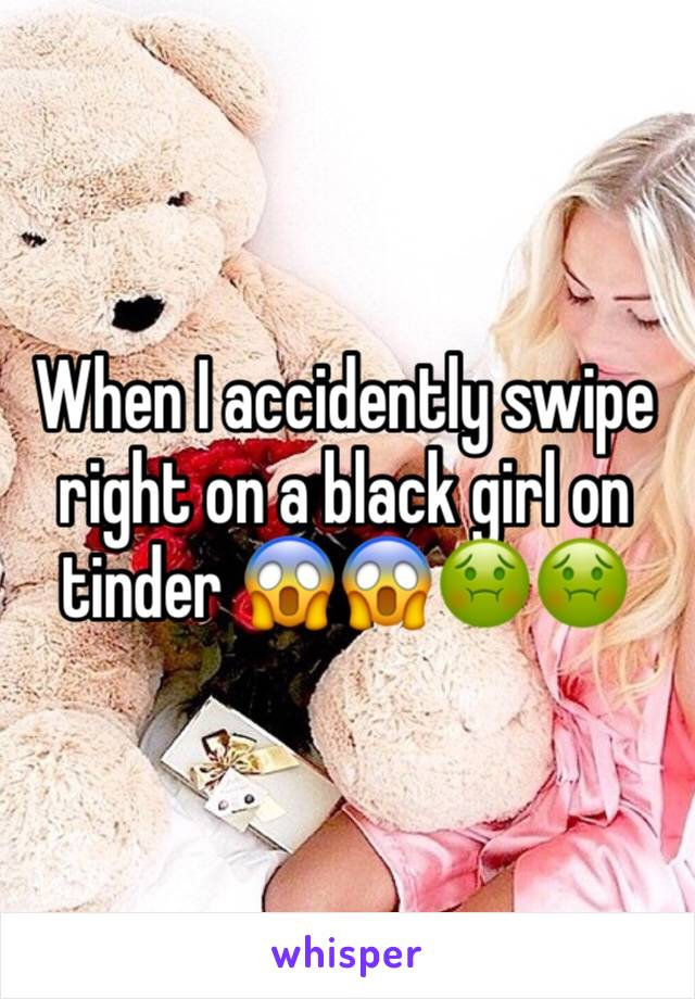 When I accidently swipe right on a black girl on tinder 😱😱🤢🤢
