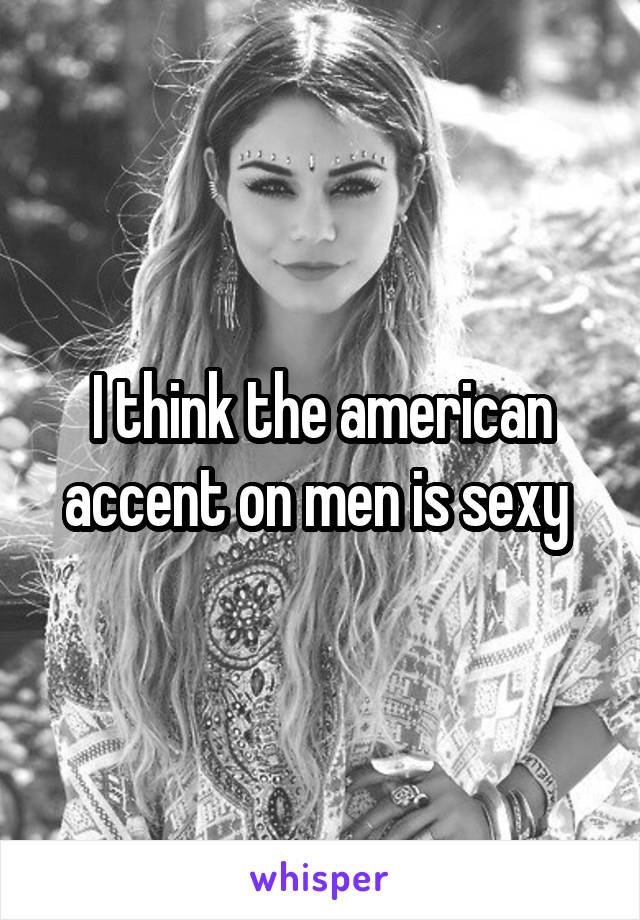 I think the american accent on men is sexy