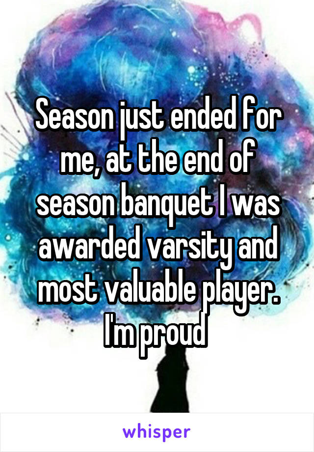 Season just ended for me, at the end of season banquet I was awarded varsity and most valuable player. I'm proud