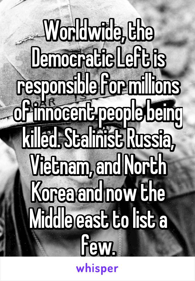 Worldwide, the Democratic Left is responsible for millions of innocent people being killed. Stalinist Russia, Vietnam, and North Korea and now the Middle east to list a few.