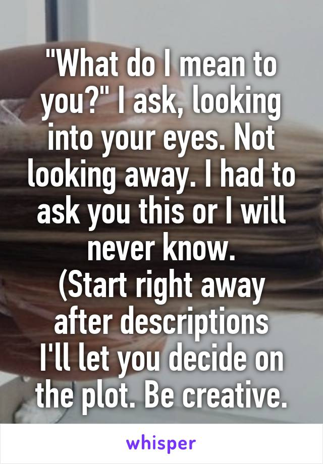 """What do I mean to you?"" I ask, looking into your eyes. Not looking away. I had to ask you this or I will never know. (Start right away after descriptions I'll let you decide on the plot. Be creative."