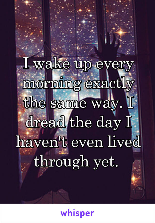 I wake up every morning exactly the same way. I dread the day I haven't even lived through yet.