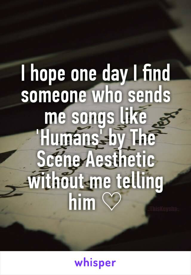 I hope one day I find someone who sends me songs like 'Humans' by The Scene Aesthetic without me telling him ♡